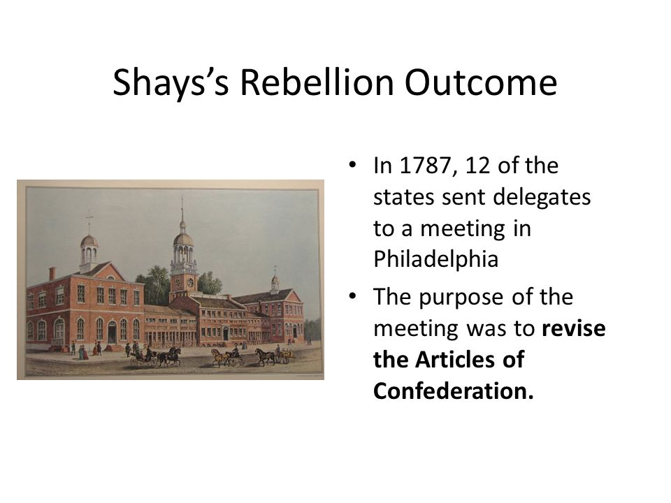 Shays's Rebellion Outcome In 1787, 12 of the states sent delegates to a meeting in Philadelphia The purpose of the meeting was to revise the Articles of Confederation.