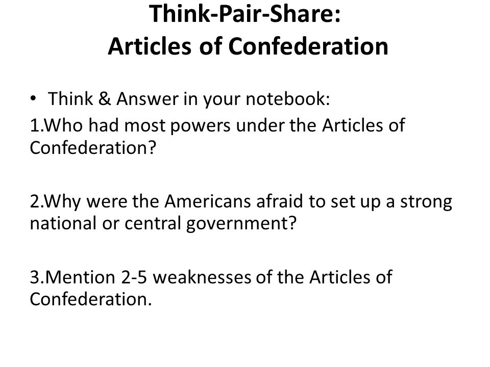 Think-Pair-Share: Articles of Confederation Think & Answer in your notebook: 1.Who had most powers under the Articles of Confederation.