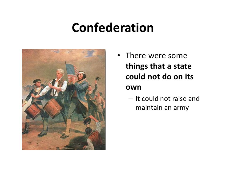 Confederation There were some things that a state could not do on its own – It could not raise and maintain an army
