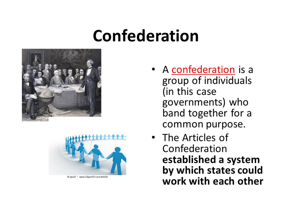 Confederation A confederation is a group of individuals (in this case governments) who band together for a common purpose.