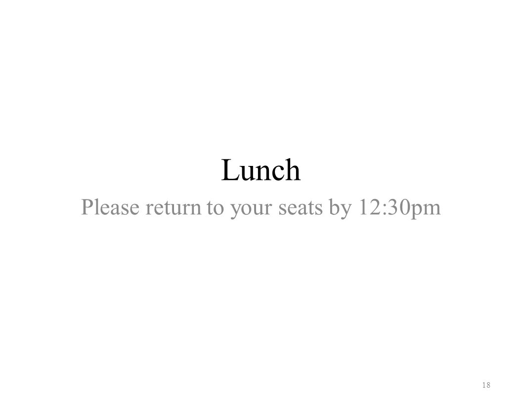 Lunch 18 Please return to your seats by 12:30pm