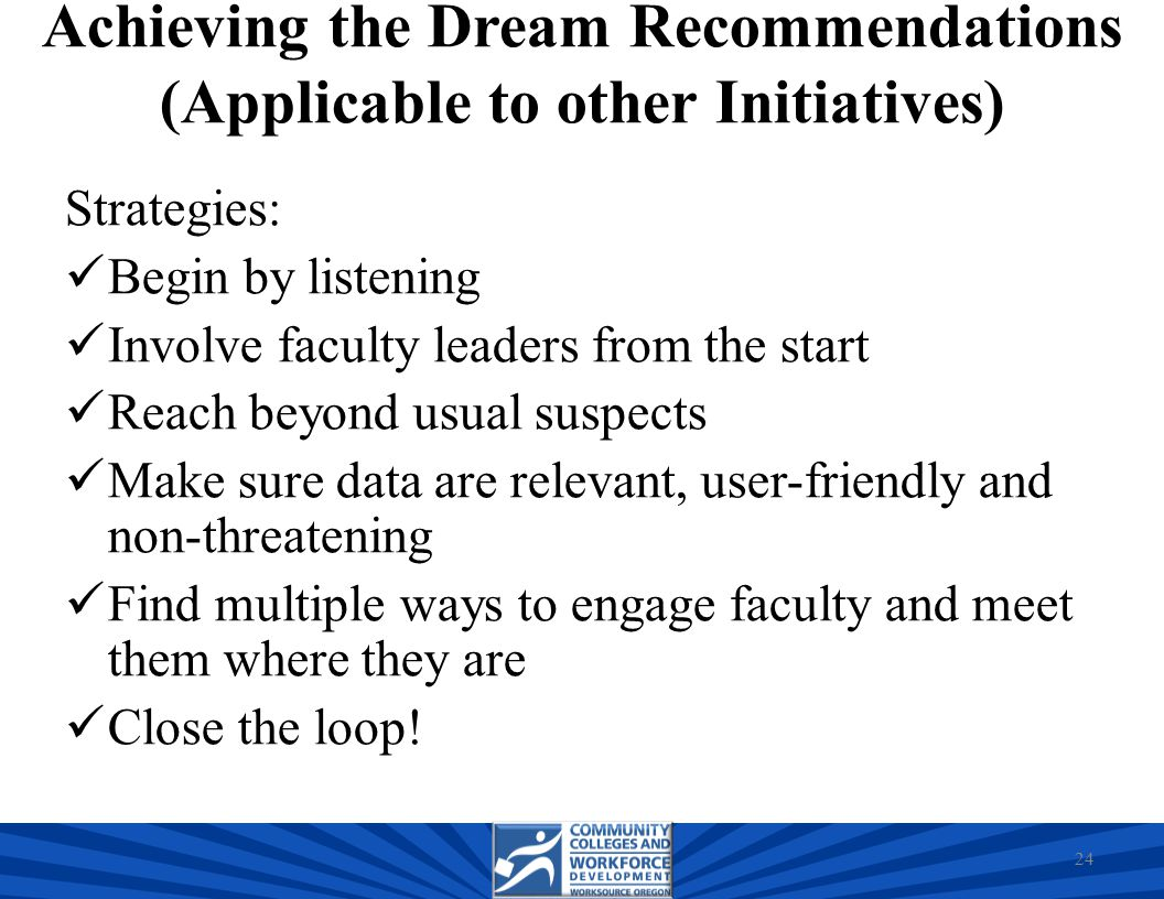 Achieving the Dream Recommendations (Applicable to other Initiatives) Strategies: Begin by listening Involve faculty leaders from the start Reach beyond usual suspects Make sure data are relevant, user-friendly and non-threatening Find multiple ways to engage faculty and meet them where they are Close the loop.