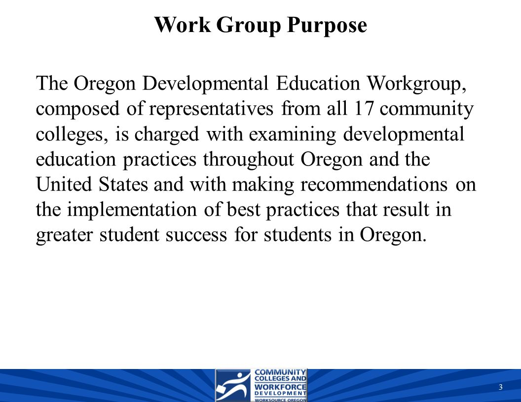 Work Group Purpose The Oregon Developmental Education Workgroup, composed of representatives from all 17 community colleges, is charged with examining developmental education practices throughout Oregon and the United States and with making recommendations on the implementation of best practices that result in greater student success for students in Oregon.