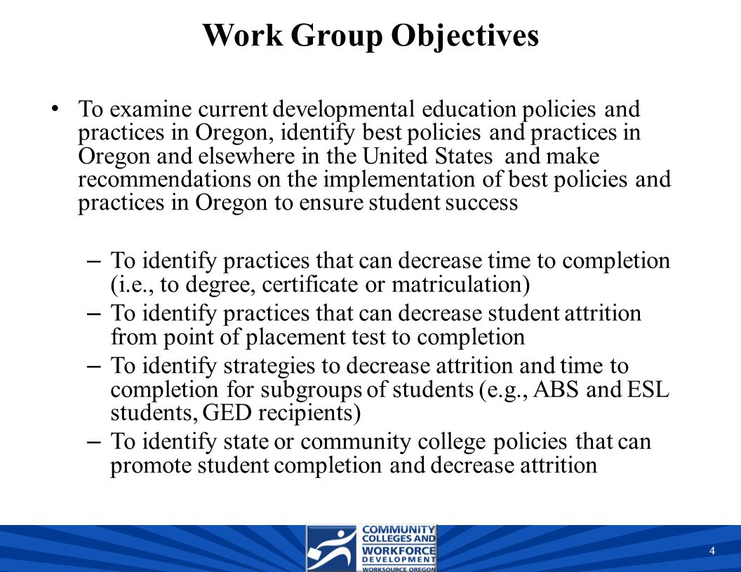 Work Group Objectives To examine current developmental education policies and practices in Oregon, identify best policies and practices in Oregon and elsewhere in the United States and make recommendations on the implementation of best policies and practices in Oregon to ensure student success – To identify practices that can decrease time to completion (i.e., to degree, certificate or matriculation) – To identify practices that can decrease student attrition from point of placement test to completion – To identify strategies to decrease attrition and time to completion for subgroups of students (e.g., ABS and ESL students, GED recipients) – To identify state or community college policies that can promote student completion and decrease attrition 4 4