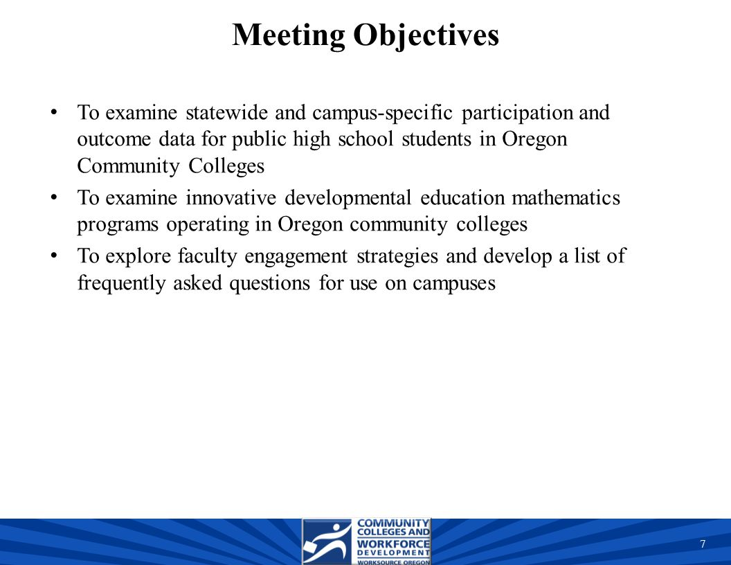 Meeting Objectives To examine statewide and campus-specific participation and outcome data for public high school students in Oregon Community Colleges To examine innovative developmental education mathematics programs operating in Oregon community colleges To explore faculty engagement strategies and develop a list of frequently asked questions for use on campuses 7 7