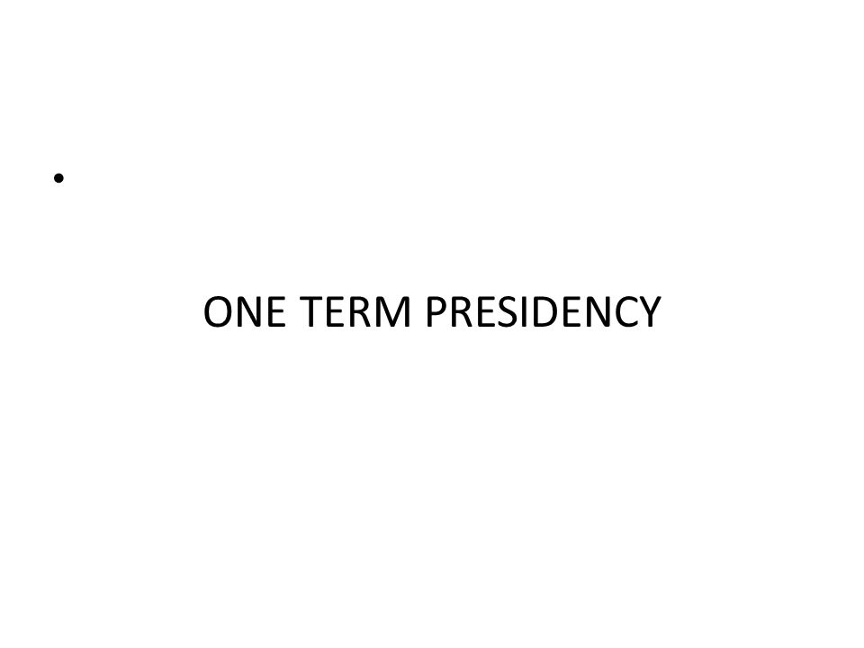 ONE TERM PRESIDENCY