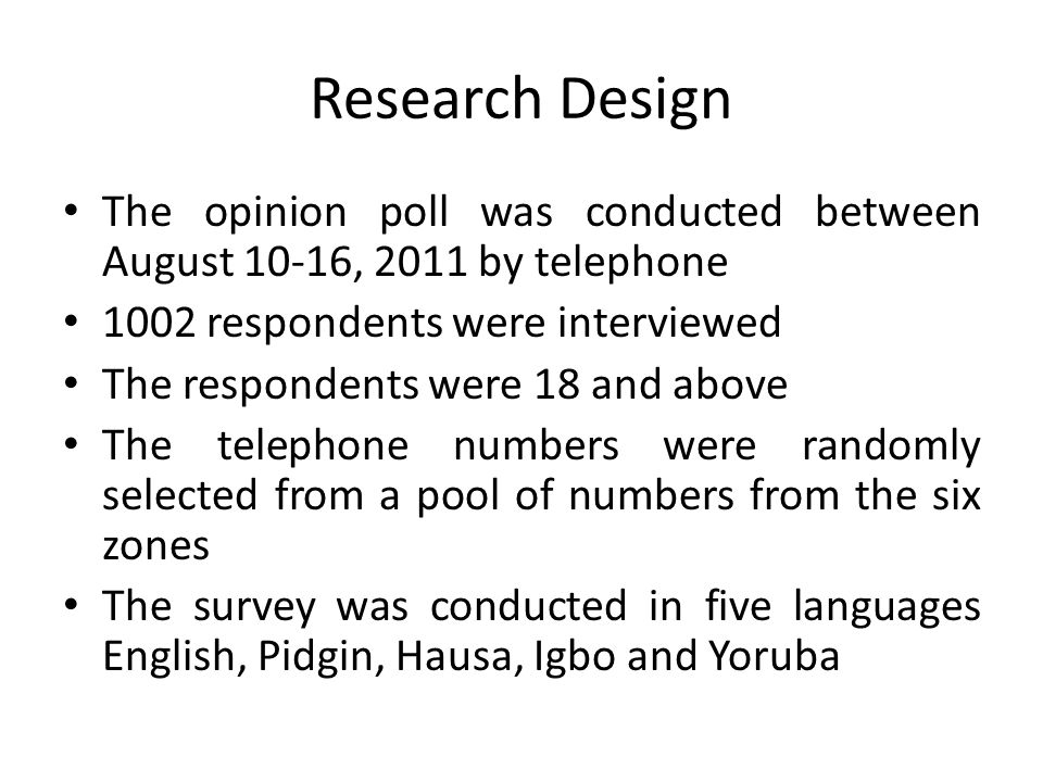 Research Design The opinion poll was conducted between August 10-16, 2011 by telephone 1002 respondents were interviewed The respondents were 18 and above The telephone numbers were randomly selected from a pool of numbers from the six zones The survey was conducted in five languages English, Pidgin, Hausa, Igbo and Yoruba