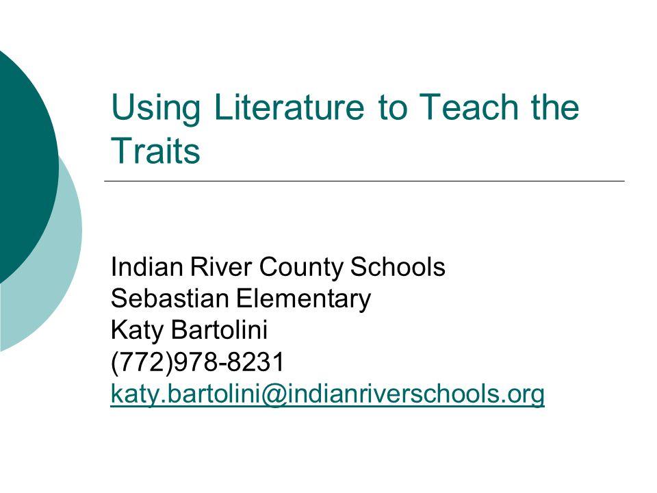 Using Literature to Teach the Traits Indian River County Schools Sebastian Elementary Katy Bartolini (772)978-8231 katy.bartolini@indianriverschools.org