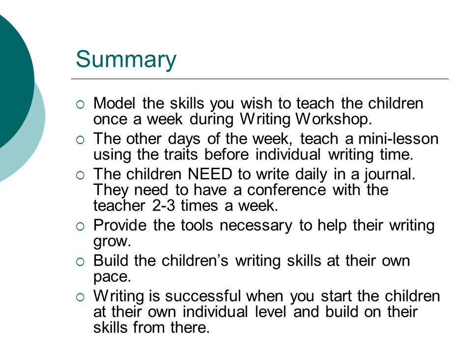 Summary  Model the skills you wish to teach the children once a week during Writing Workshop.