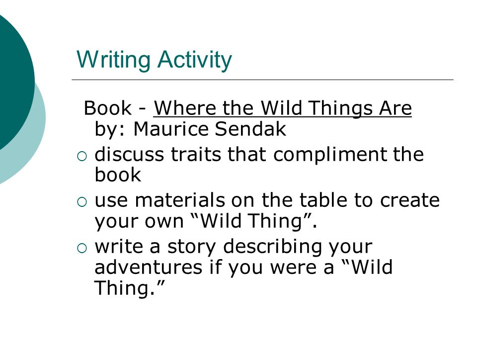 Writing Activity Book - Where the Wild Things Are by: Maurice Sendak  discuss traits that compliment the book  use materials on the table to create your own Wild Thing .