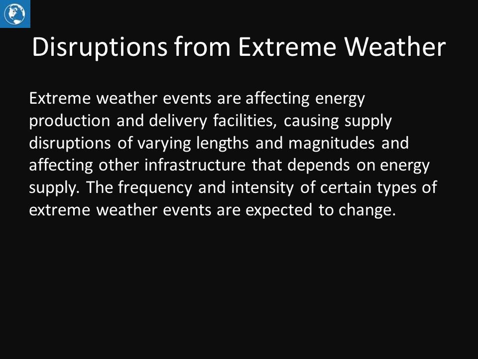 Disruptions from Extreme Weather Extreme weather events are affecting energy production and delivery facilities, causing supply disruptions of varying lengths and magnitudes and affecting other infrastructure that depends on energy supply.