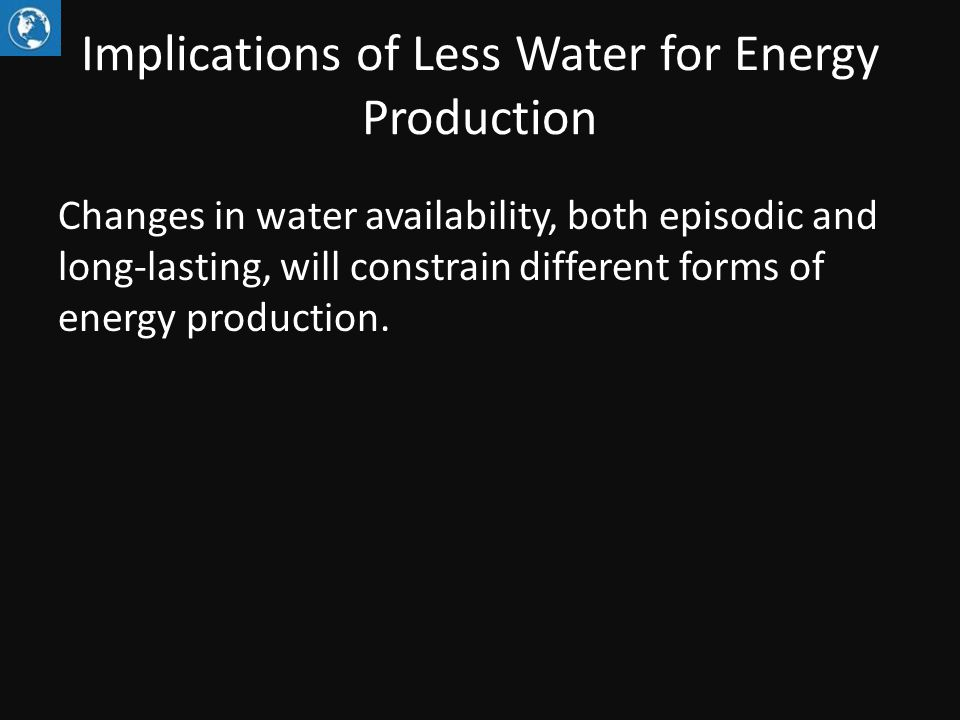Implications of Less Water for Energy Production Changes in water availability, both episodic and long-lasting, will constrain different forms of energy production.