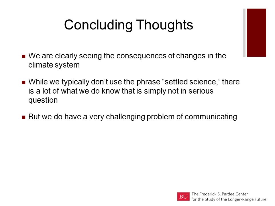 Concluding Thoughts We are clearly seeing the consequences of changes in the climate system While we typically don't use the phrase settled science, there is a lot of what we do know that is simply not in serious question But we do have a very challenging problem of communicating