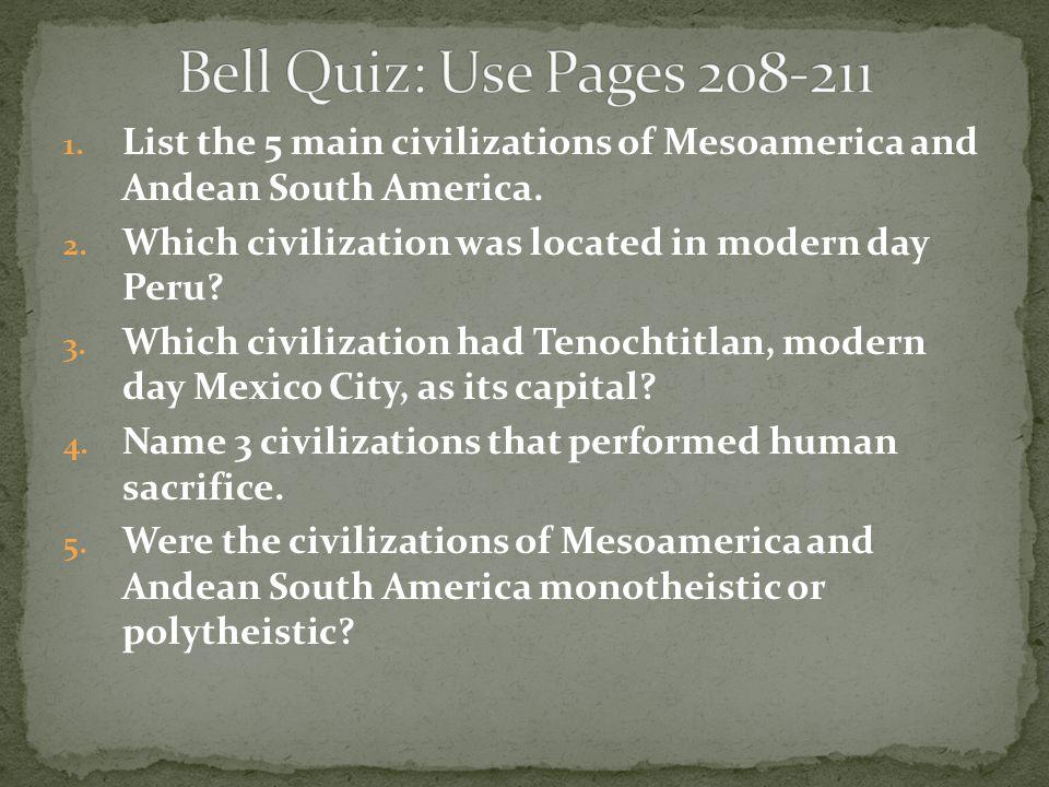 1. List the 5 main civilizations of Mesoamerica and Andean South America. 2. Which civilization was located in modern day Peru? 3. Which civilization