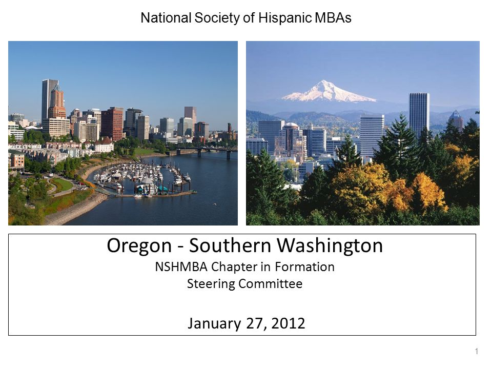 National Society of Hispanic MBAs Oregon - Southern Washington NSHMBA Chapter in Formation Steering Committee January 27, 2012 1
