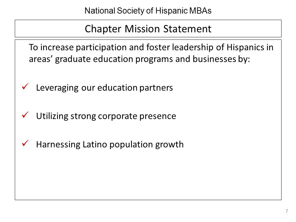 National Society of Hispanic MBAs Chapter Mission Statement To increase participation and foster leadership of Hispanics in areas' graduate education programs and businesses by: Leveraging our education partners Utilizing strong corporate presence Harnessing Latino population growth 7