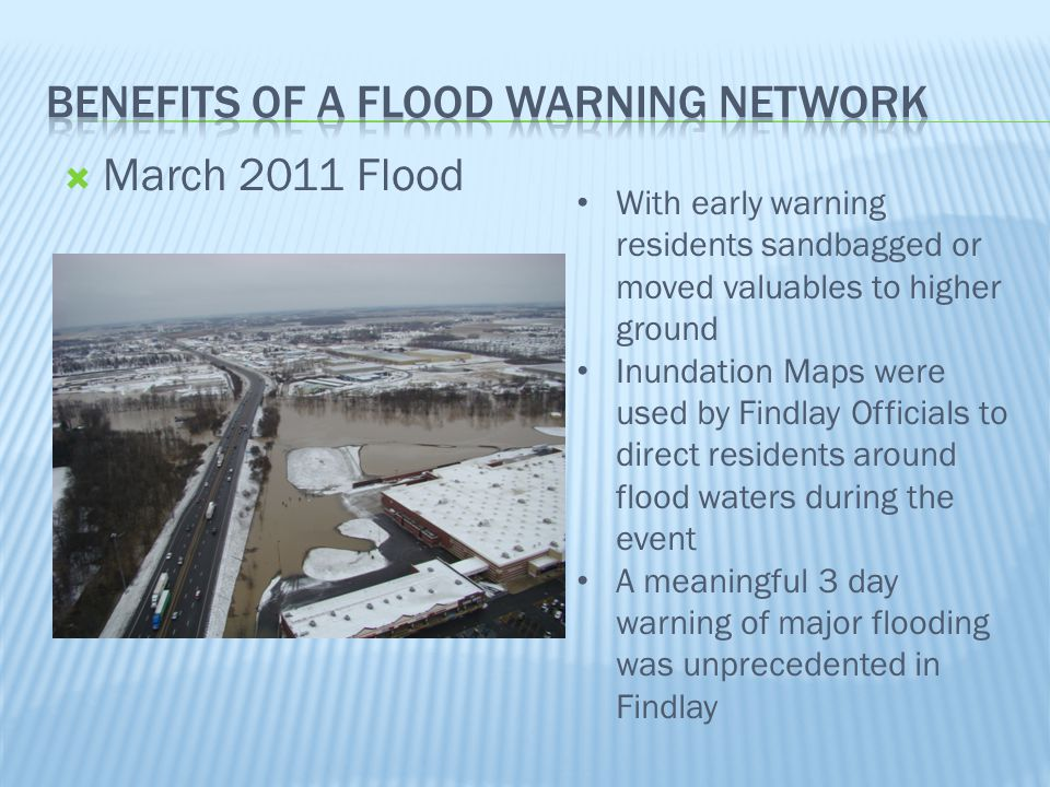  March 2011 Flood With early warning residents sandbagged or moved valuables to higher ground Inundation Maps were used by Findlay Officials to direct residents around flood waters during the event A meaningful 3 day warning of major flooding was unprecedented in Findlay