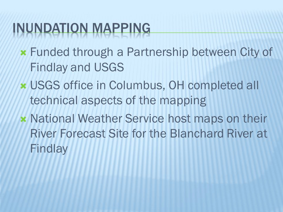  Funded through a Partnership between City of Findlay and USGS  USGS office in Columbus, OH completed all technical aspects of the mapping  National Weather Service host maps on their River Forecast Site for the Blanchard River at Findlay