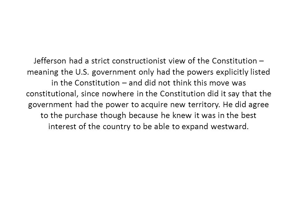 Jefferson had a strict constructionist view of the Constitution – meaning the U.S. government only had the powers explicitly listed in the Constitutio