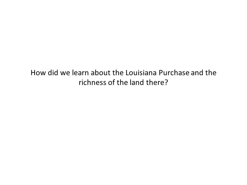 How did we learn about the Louisiana Purchase and the richness of the land there?
