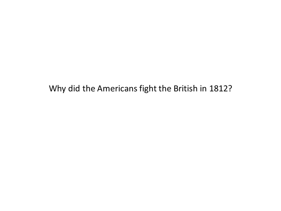 Why did the Americans fight the British in 1812?