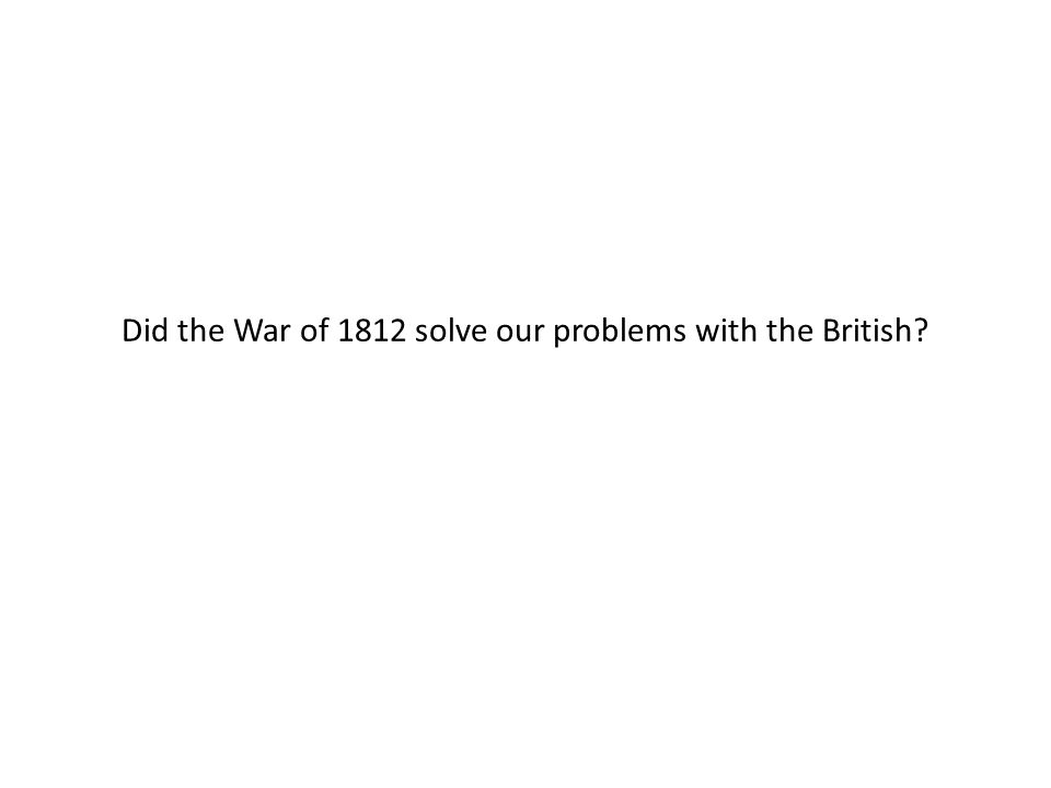 Did the War of 1812 solve our problems with the British?