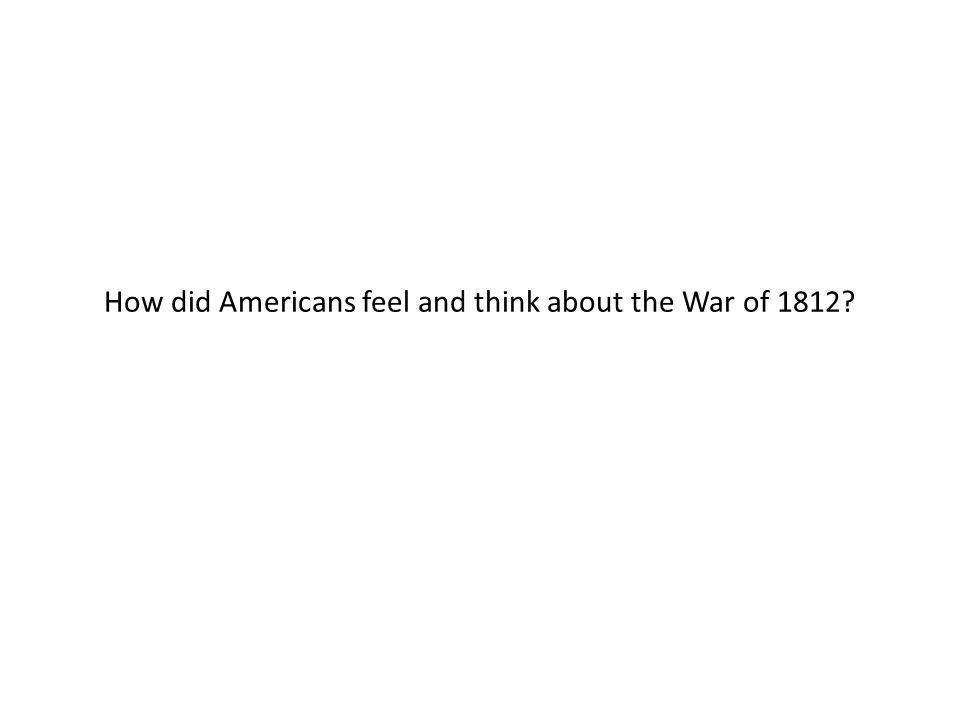 How did Americans feel and think about the War of 1812?