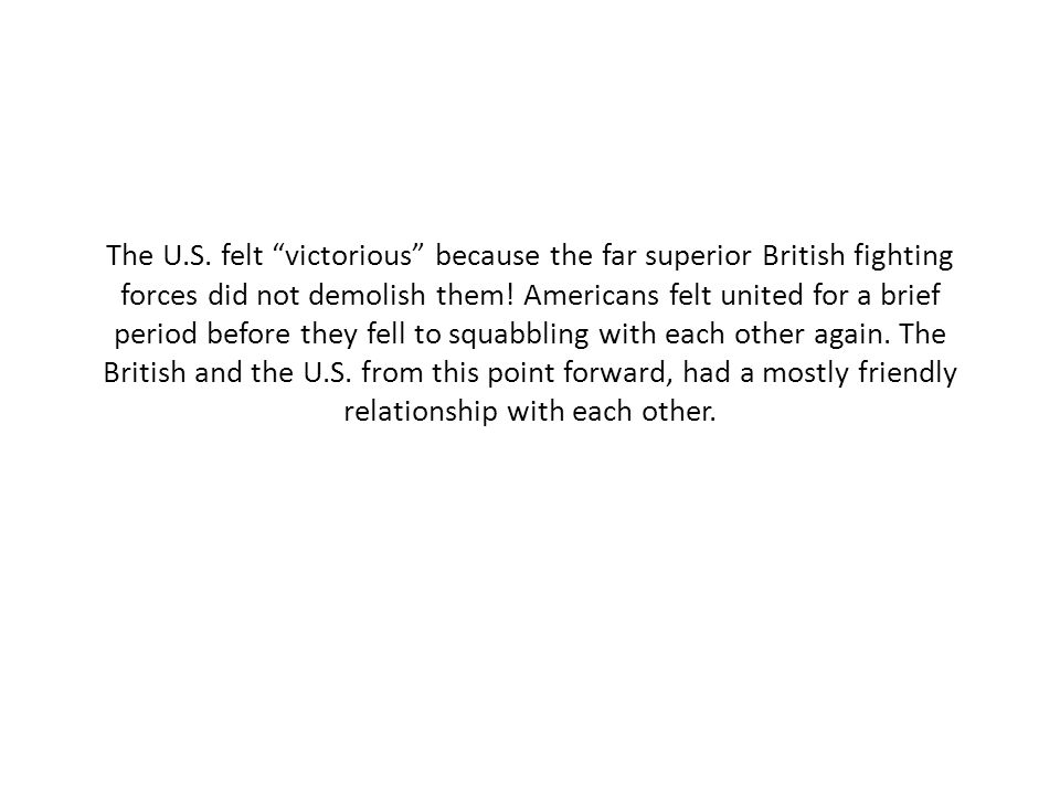 """The U.S. felt """"victorious"""" because the far superior British fighting forces did not demolish them! Americans felt united for a brief period before the"""