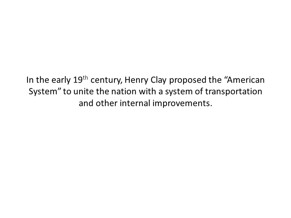"""In the early 19 th century, Henry Clay proposed the """"American System"""" to unite the nation with a system of transportation and other internal improveme"""