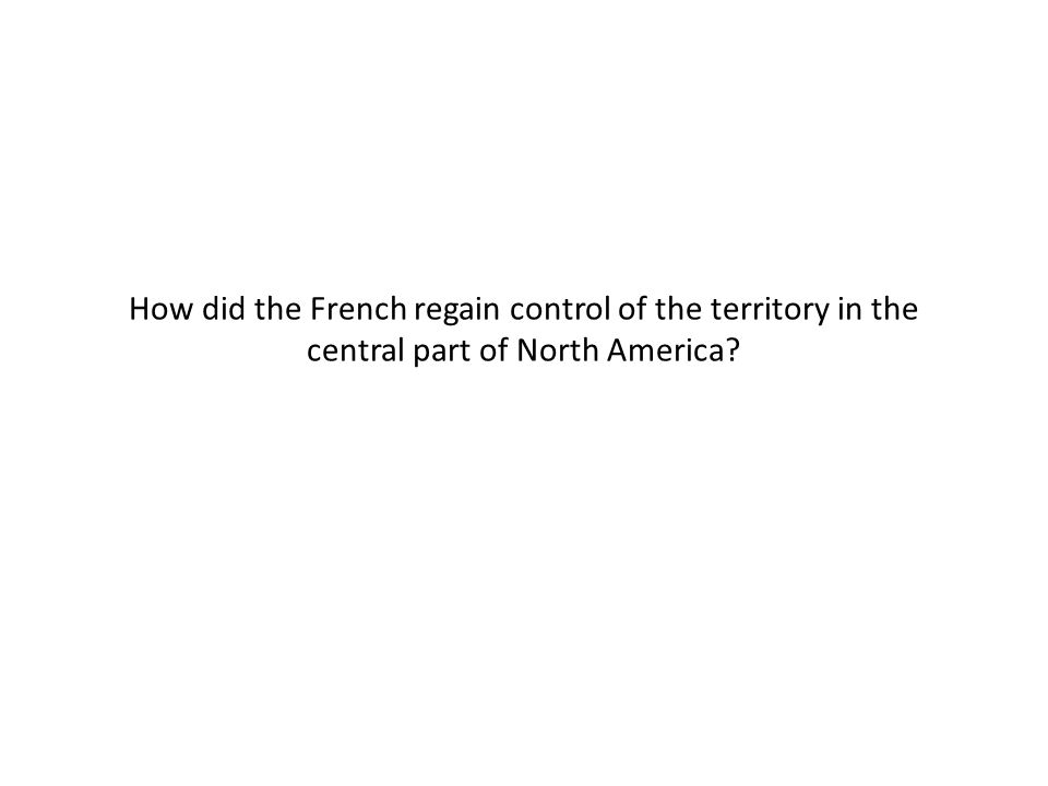 How did the French regain control of the territory in the central part of North America?