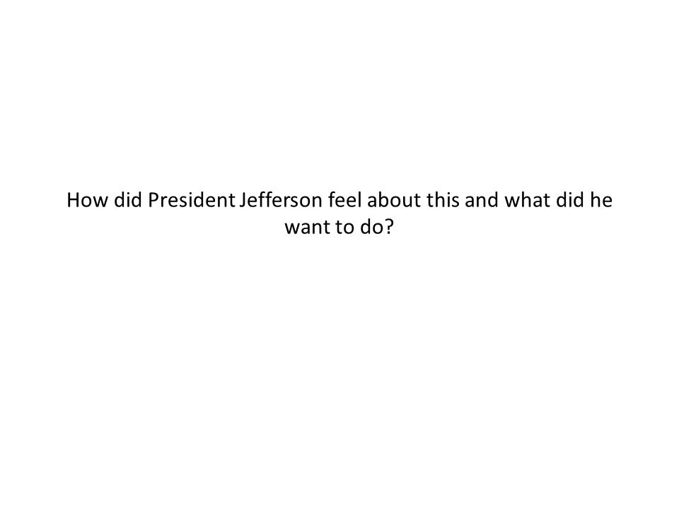 How did President Jefferson feel about this and what did he want to do?