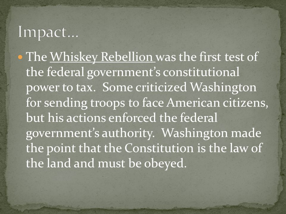 The Whiskey Rebellion was the first test of the federal government's constitutional power to tax.