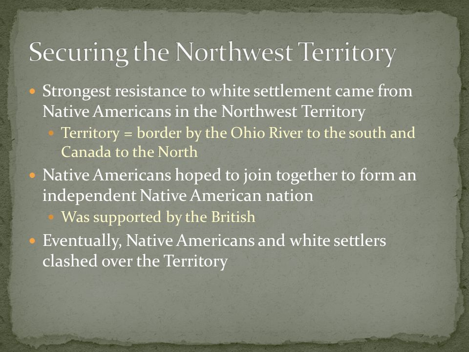 Strongest resistance to white settlement came from Native Americans in the Northwest Territory Territory = border by the Ohio River to the south and Canada to the North Native Americans hoped to join together to form an independent Native American nation Was supported by the British Eventually, Native Americans and white settlers clashed over the Territory