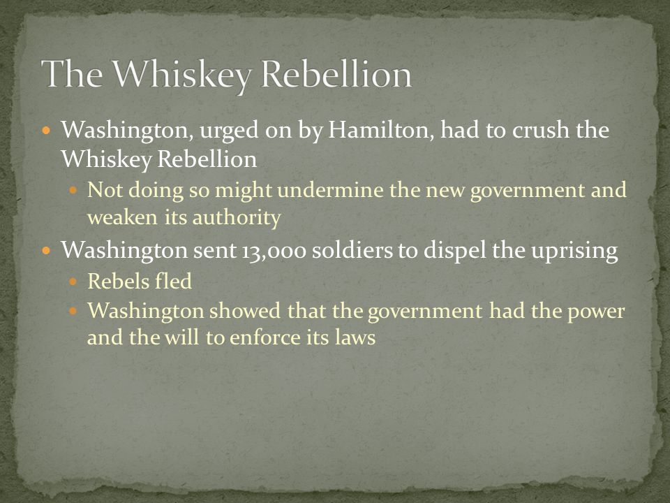 Washington, urged on by Hamilton, had to crush the Whiskey Rebellion Not doing so might undermine the new government and weaken its authority Washington sent 13,000 soldiers to dispel the uprising Rebels fled Washington showed that the government had the power and the will to enforce its laws