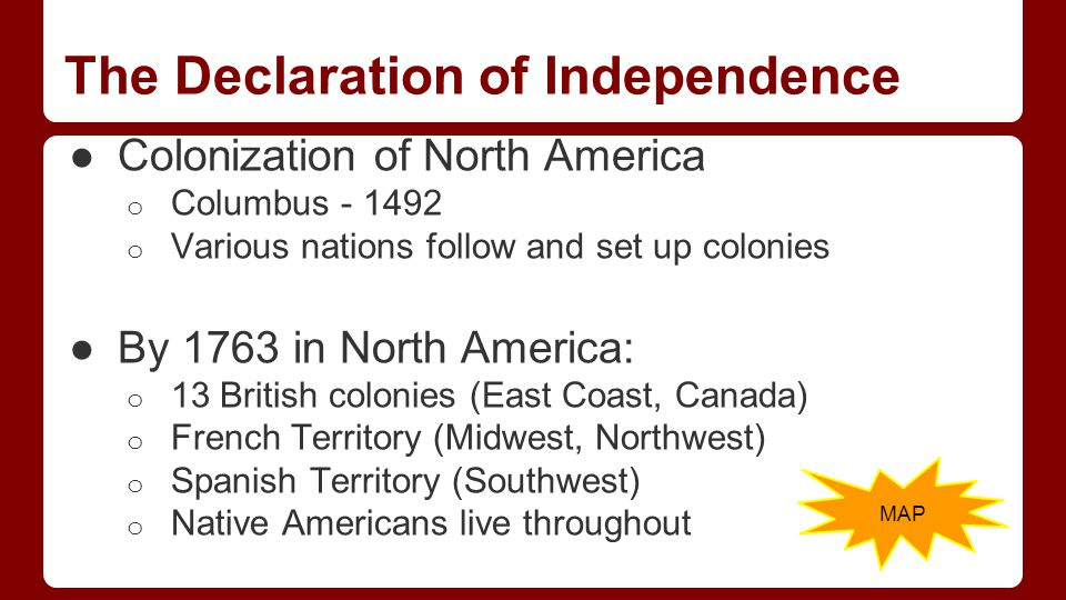 The Declaration of Independence ●Colonization of North America o Columbus - 1492 o Various nations follow and set up colonies ●By 1763 in North America: o 13 British colonies (East Coast, Canada) o French Territory (Midwest, Northwest) o Spanish Territory (Southwest) o Native Americans live throughout MAP