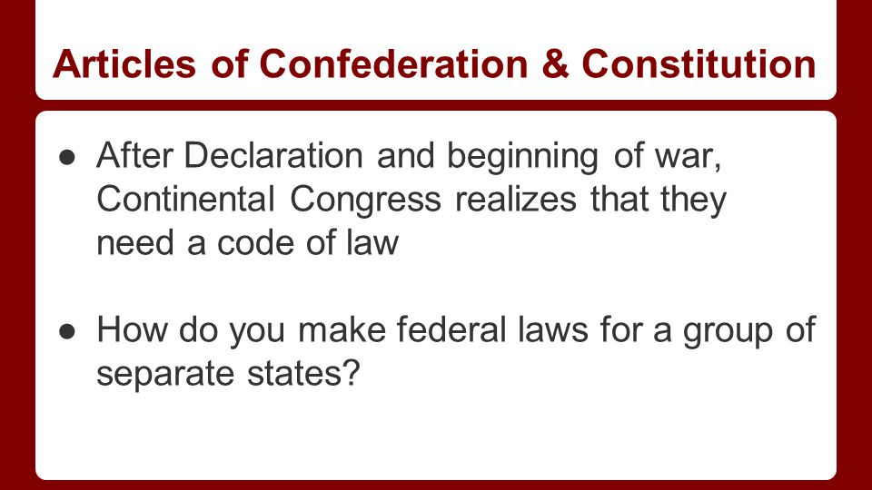 Articles of Confederation & Constitution ●After Declaration and beginning of war, Continental Congress realizes that they need a code of law ●How do you make federal laws for a group of separate states?