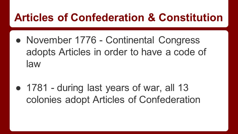 Articles of Confederation & Constitution ●November 1776 - Continental Congress adopts Articles in order to have a code of law ●1781 - during last years of war, all 13 colonies adopt Articles of Confederation
