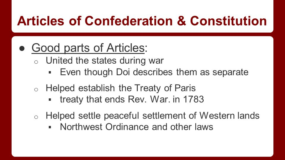 Articles of Confederation & Constitution ●Good parts of Articles: o United the states during war  Even though Doi describes them as separate o Helped establish the Treaty of Paris  treaty that ends Rev.