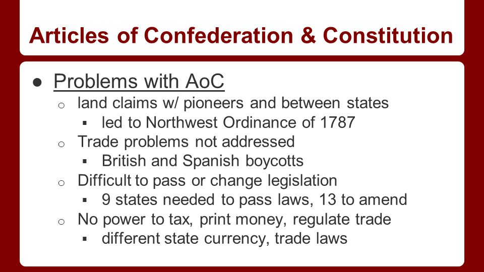 Articles of Confederation & Constitution ●Problems with AoC o land claims w/ pioneers and between states  led to Northwest Ordinance of 1787 o Trade problems not addressed  British and Spanish boycotts o Difficult to pass or change legislation  9 states needed to pass laws, 13 to amend o No power to tax, print money, regulate trade  different state currency, trade laws