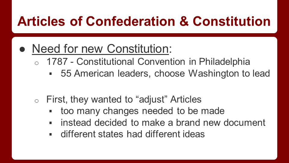 Articles of Confederation & Constitution ●Need for new Constitution: o 1787 - Constitutional Convention in Philadelphia  55 American leaders, choose Washington to lead o First, they wanted to adjust Articles  too many changes needed to be made  instead decided to make a brand new document  different states had different ideas