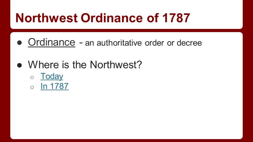 Northwest Ordinance of 1787 ●Ordinance - an authoritative order or decree ●Where is the Northwest.