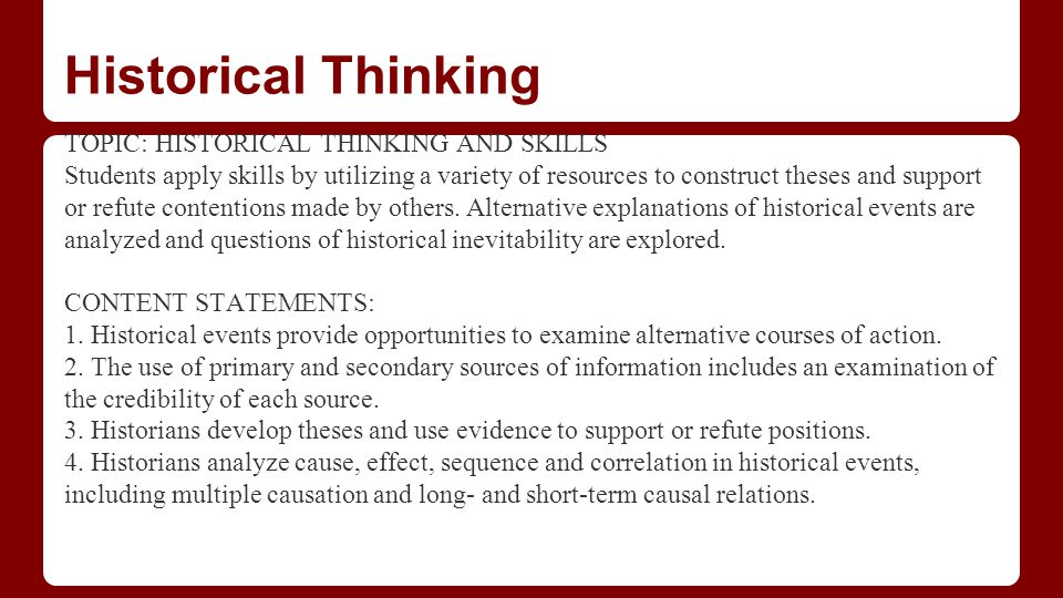 Historical Thinking TOPIC: HISTORICAL THINKING AND SKILLS Students apply skills by utilizing a variety of resources to construct theses and support or refute contentions made by others.