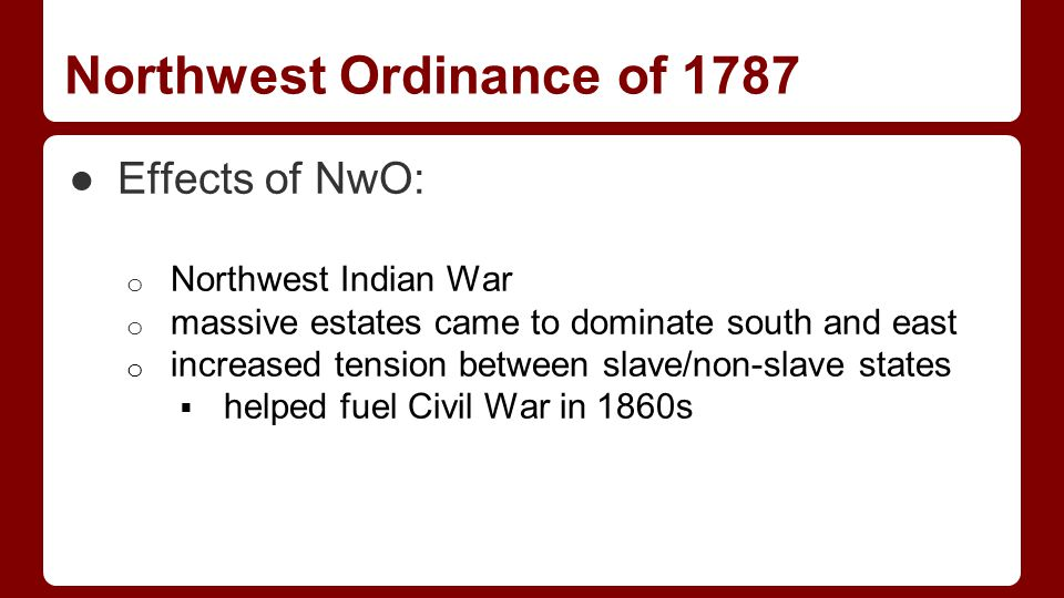 Northwest Ordinance of 1787 ●Effects of NwO: o Northwest Indian War o massive estates came to dominate south and east o increased tension between slave/non-slave states  helped fuel Civil War in 1860s