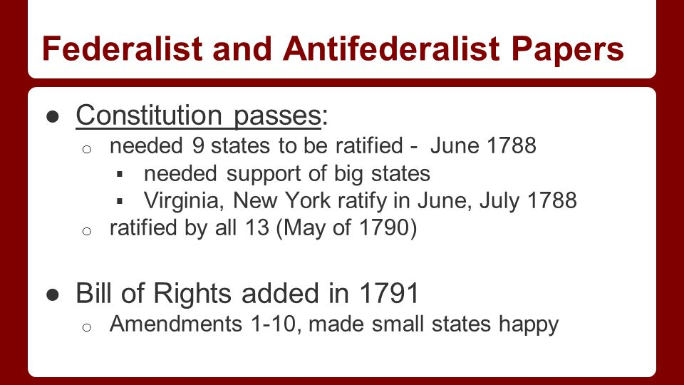 Federalist and Antifederalist Papers ●Constitution passes: o needed 9 states to be ratified - June 1788  needed support of big states  Virginia, New York ratify in June, July 1788 o ratified by all 13 (May of 1790) ●Bill of Rights added in 1791 o Amendments 1-10, made small states happy