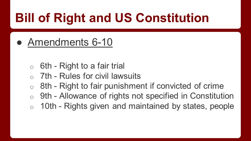 Bill of Right and US Constitution ●Amendments 6-10 o 6th - Right to a fair trial o 7th - Rules for civil lawsuits o 8th - Right to fair punishment if convicted of crime o 9th - Allowance of rights not specified in Constitution o 10th - Rights given and maintained by states, people