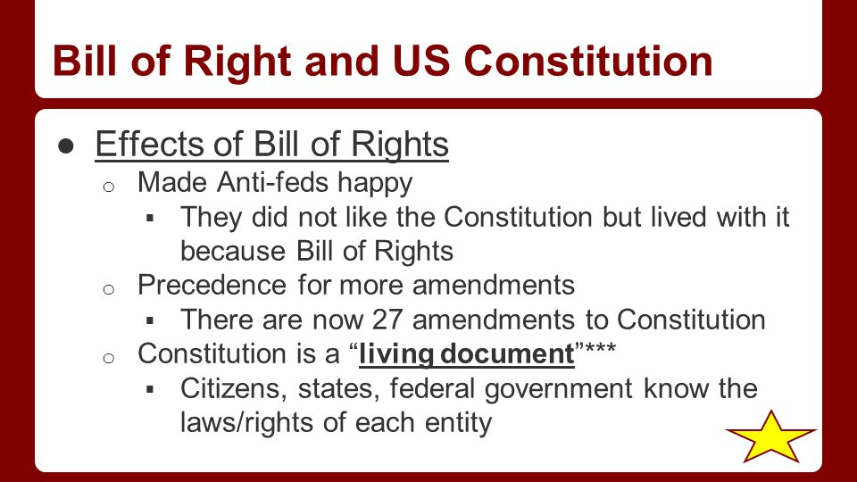 Bill of Right and US Constitution ●Effects of Bill of Rights o Made Anti-feds happy  They did not like the Constitution but lived with it because Bill of Rights o Precedence for more amendments  There are now 27 amendments to Constitution o Constitution is a living document ***  Citizens, states, federal government know the laws/rights of each entity