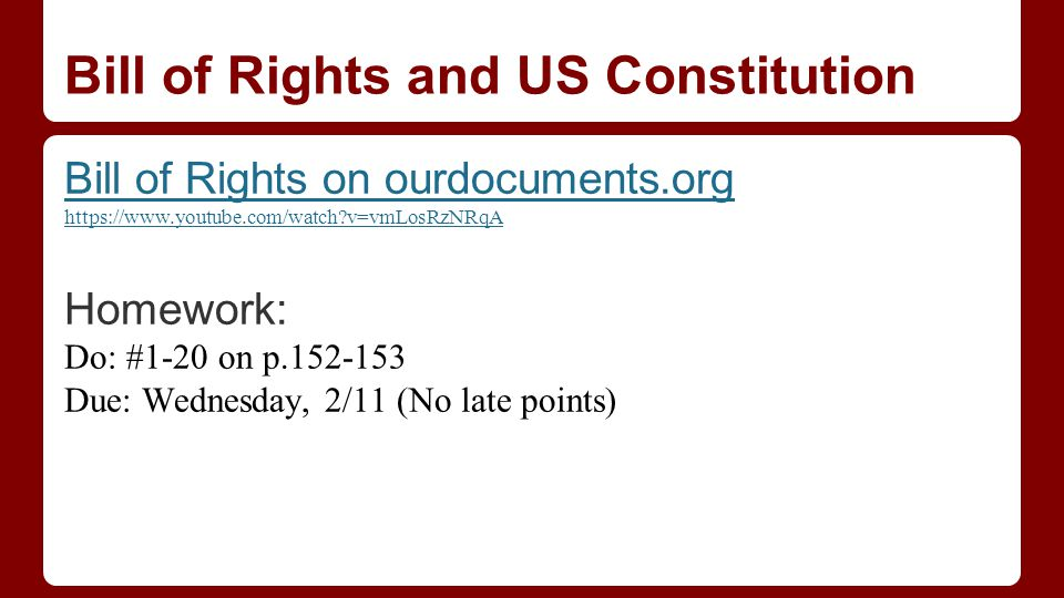 Bill of Rights and US Constitution Bill of Rights on ourdocuments.org https://www.youtube.com/watch?v=vmLosRzNRqA Homework: Do: #1-20 on p.152-153 Due: Wednesday, 2/11 (No late points)