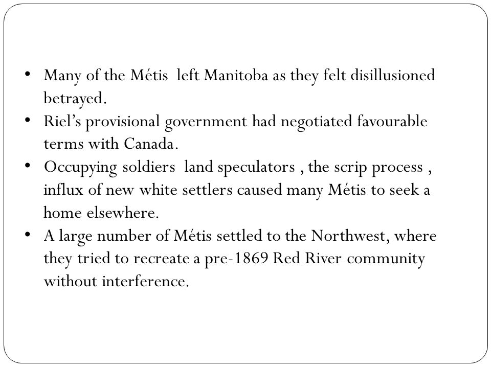 Many of the Métis left Manitoba as they felt disillusioned betrayed.