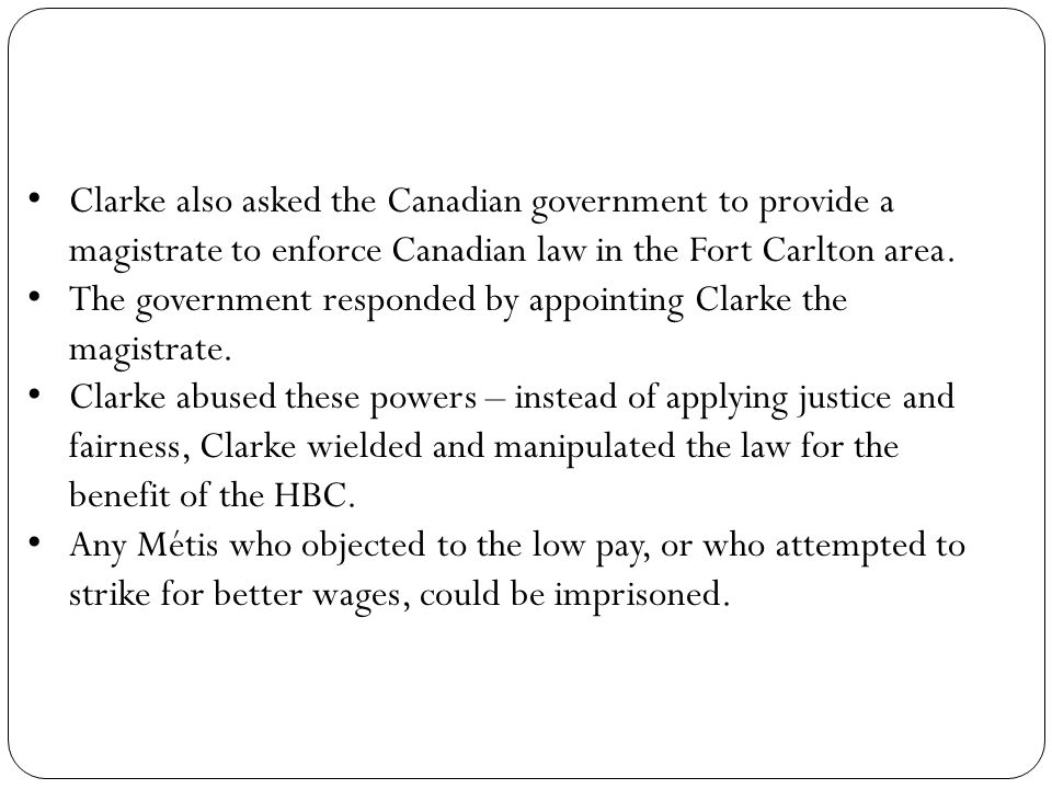 Clarke also asked the Canadian government to provide a magistrate to enforce Canadian law in the Fort Carlton area.