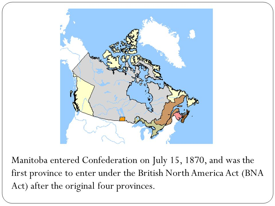 Manitoba entered Confederation on July 15, 1870, and was the first province to enter under the British North America Act (BNA Act) after the original four provinces.
